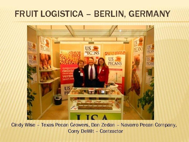 FRUIT LOGISTICA – BERLIN, GERMANY Cindy Wise – Texas Pecan Growers, Dan Zedan –
