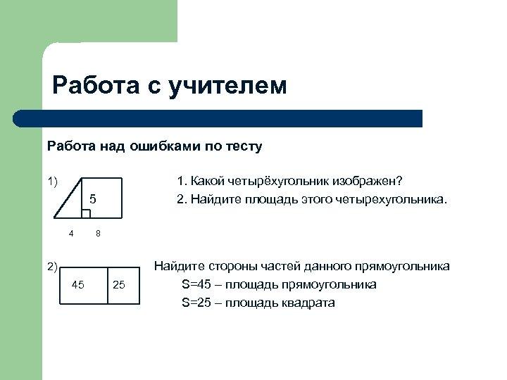 Работа с учителем Работа над ошибками по тесту 1. Какой четырёхугольник изображен? 2. Найдите