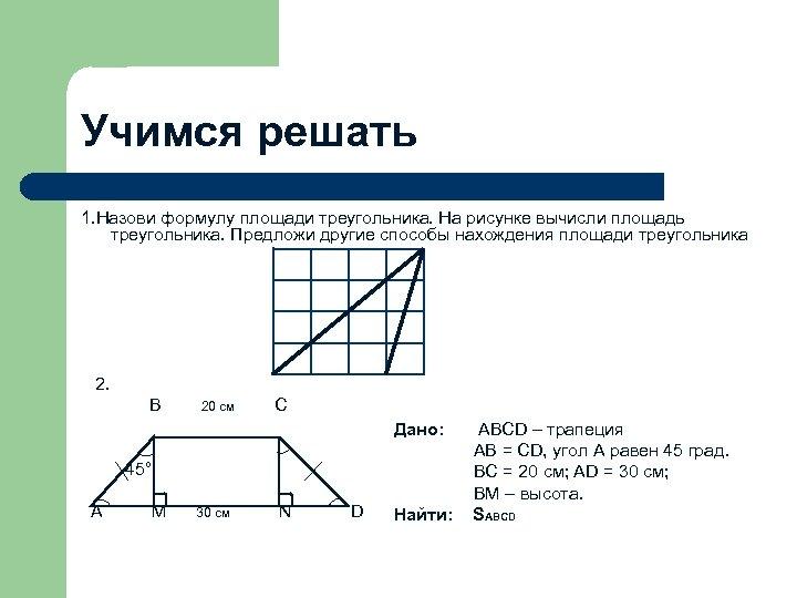 Учимся решать 1. Назови формулу площади треугольника. На рисунке вычисли площадь треугольника. Предложи другие