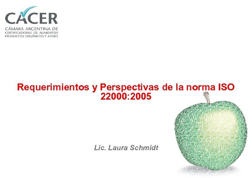Requerimientos y Perspectivas de la norma ISO 22000: 2005 Lic. Laura Schmidt