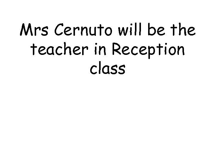 Mrs Cernuto will be the teacher in Reception class