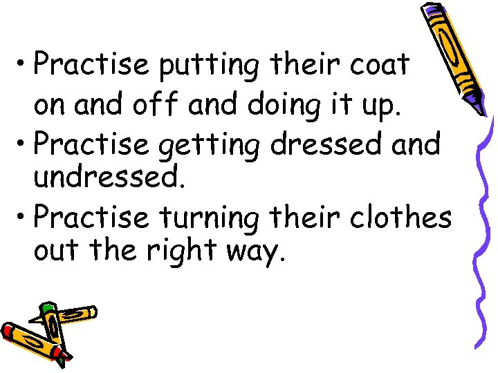 • Practise putting their coat on and off and doing it up. •