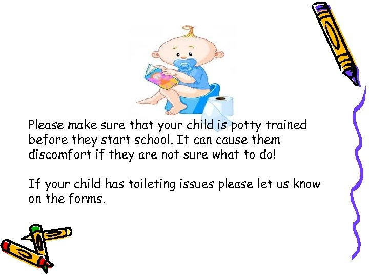 Please make sure that your child is potty trained before they start school. It