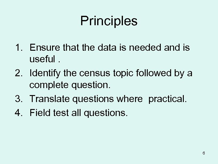 Principles 1. Ensure that the data is needed and is useful. 2. Identify the