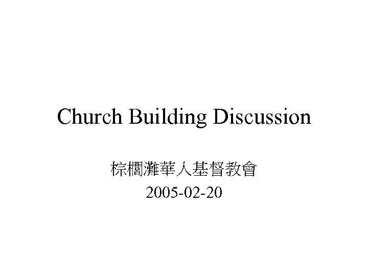 Church Building Discussion 棕櫚灘華人基督教會 2005 -02 -20