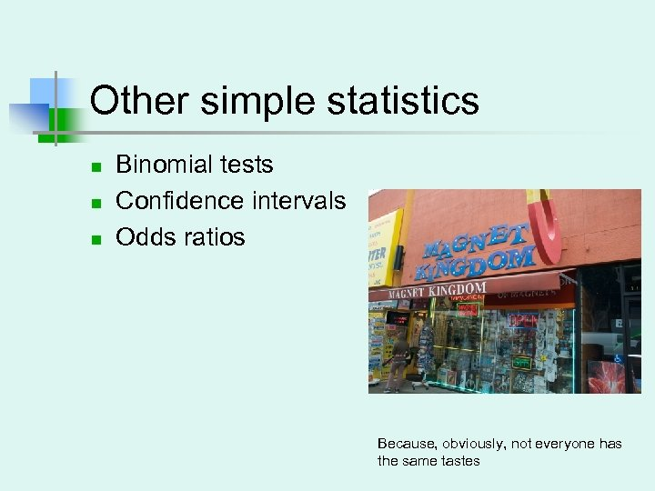 Other simple statistics n n n Binomial tests Confidence intervals Odds ratios Because, obviously,