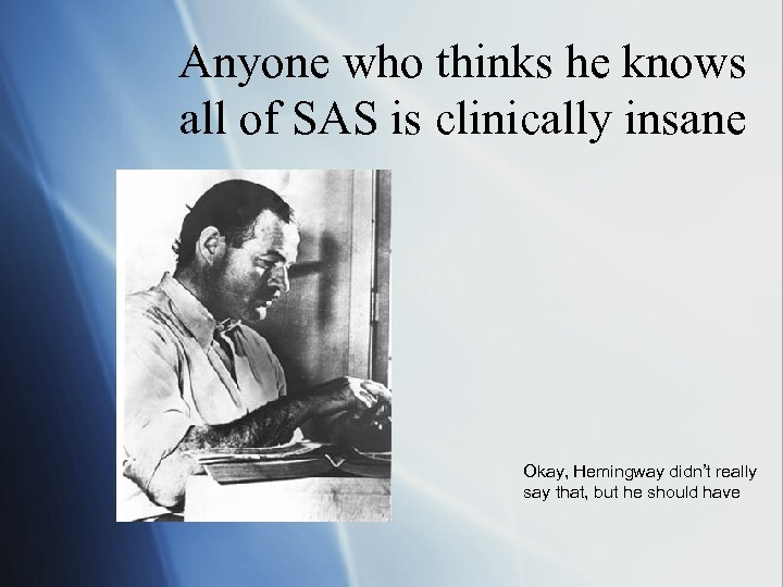 Anyone who thinks he knows all of SAS is clinically insane Okay, Hemingway didn't
