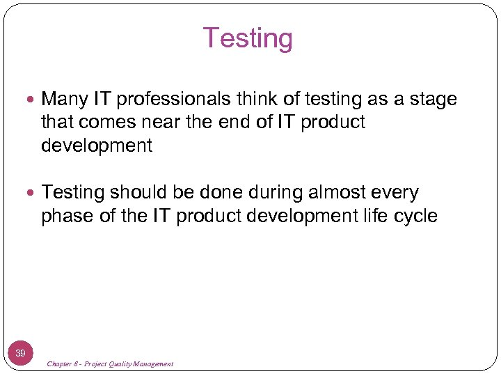 Testing Many IT professionals think of testing as a stage that comes near the