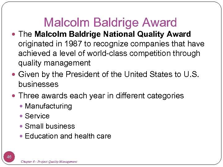 Malcolm Baldrige Award The Malcolm Baldrige National Quality Award originated in 1987 to recognize