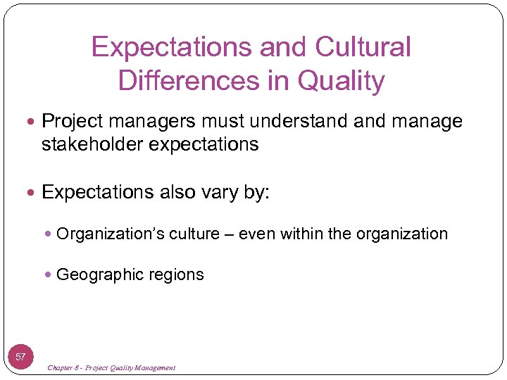 Expectations and Cultural Differences in Quality Project managers must understand manage stakeholder expectations Expectations
