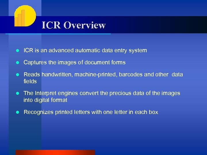 ICR Overview l ICR is an advanced automatic data entry system l Captures the