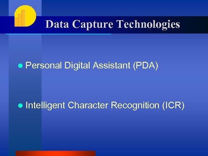 Data Capture Technologies l Personal Digital Assistant (PDA) l Intelligent Character Recognition (ICR)
