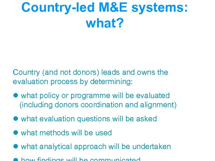 Country-led M&E systems: what? Country (and not donors) leads and owns the evaluation process