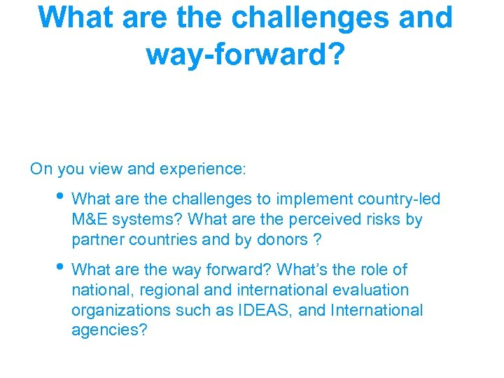 What are the challenges and way-forward? On you view and experience: • What are