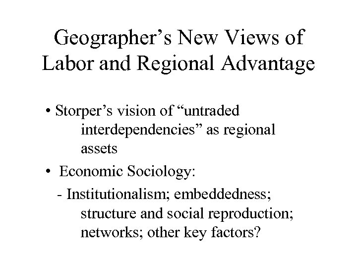 """Geographer's New Views of Labor and Regional Advantage • Storper's vision of """"untraded interdependencies"""""""