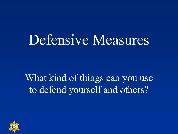 Defensive Measures What kind of things can you use to defend yourself and others?