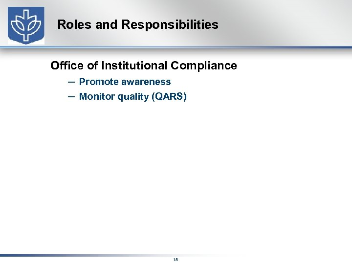 Roles and Responsibilities Office of Institutional Compliance – Promote awareness – Monitor quality (QARS)