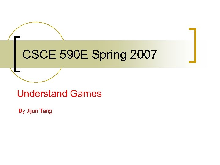 CSCE 590 E Spring 2007 Understand Games By Jijun Tang