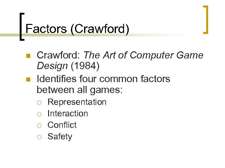 Factors (Crawford) n n Crawford: The Art of Computer Game Design (1984) Identifies four