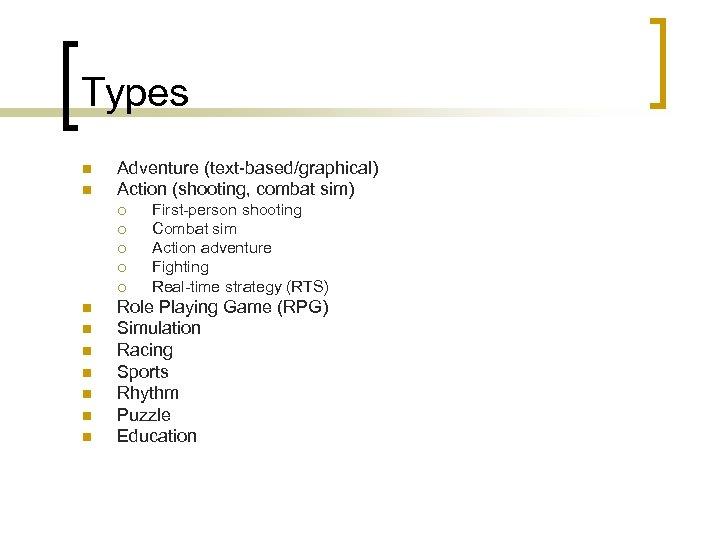 Types n n Adventure (text-based/graphical) Action (shooting, combat sim) ¡ ¡ ¡ n n