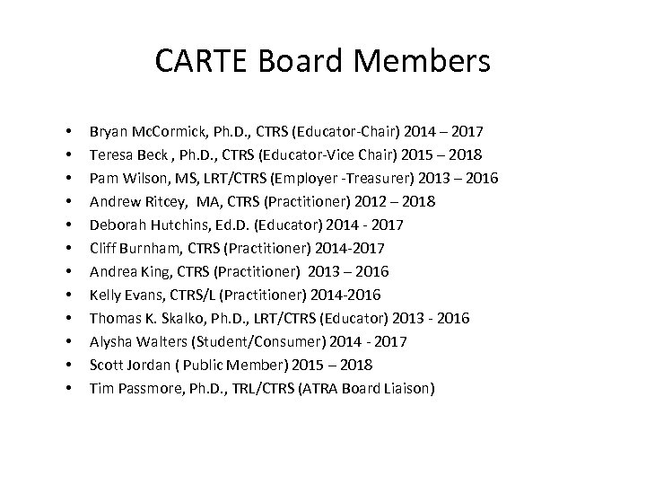 CARTE Board Members • • • Bryan Mc. Cormick, Ph. D. , CTRS (Educator-Chair)