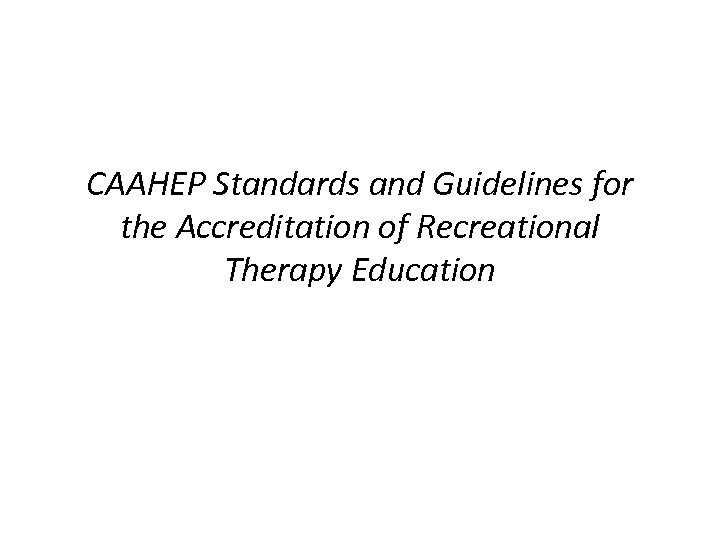 CAAHEP Standards and Guidelines for the Accreditation of Recreational Therapy Education