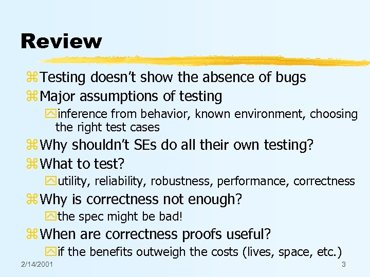 Review z Testing doesn't show the absence of bugs z Major assumptions of testing