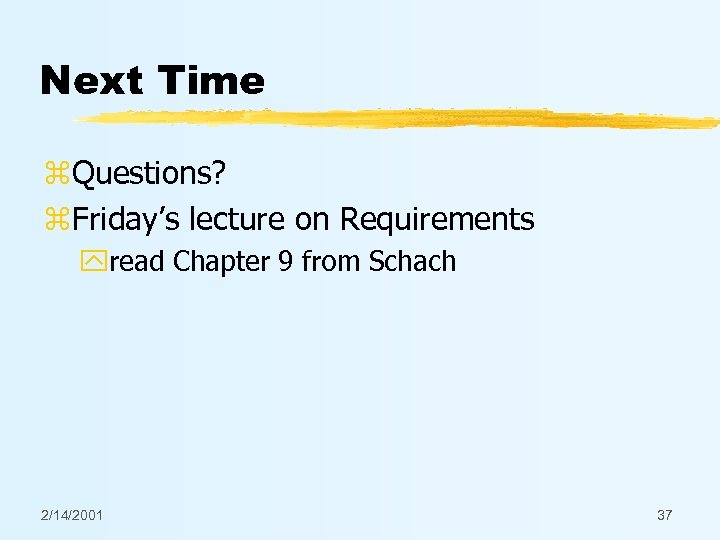 Next Time z. Questions? z. Friday's lecture on Requirements yread Chapter 9 from Schach