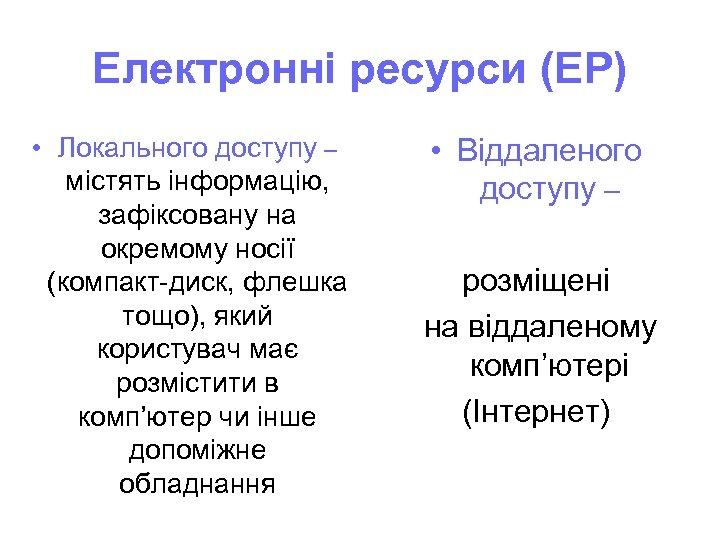 Електронні ресурси (ЕР) • Локального доступу – містять інформацію, зафіксовану на окремому носії (компакт-диск,