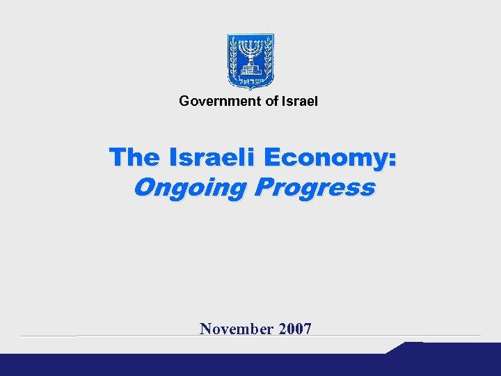 Government of Israel The Israeli Economy: Ongoing Progress November 2007