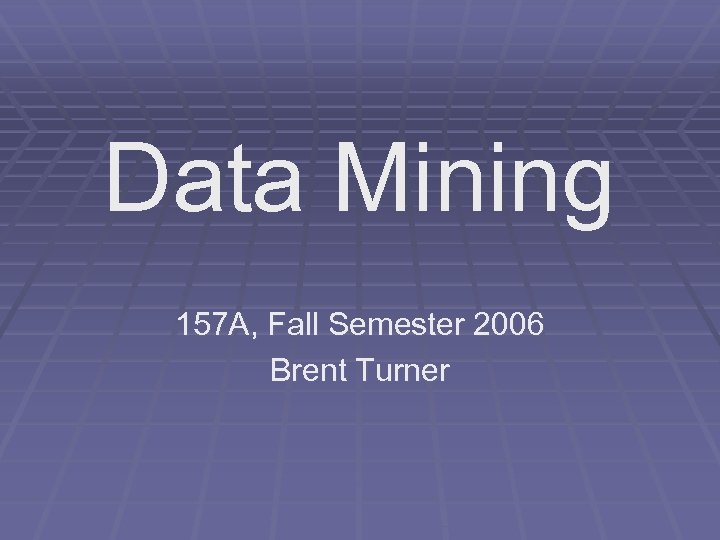 Data Mining 157 A, Fall Semester 2006 Brent Turner