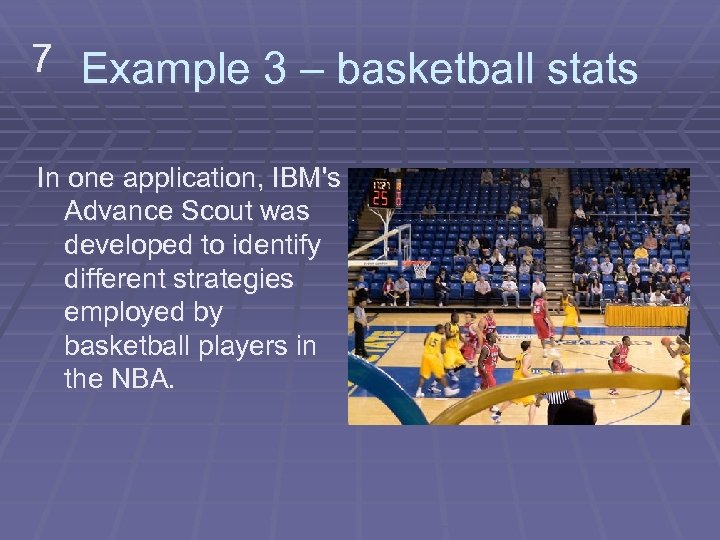 7 Example 3 – basketball stats In one application, IBM's Advance Scout was developed