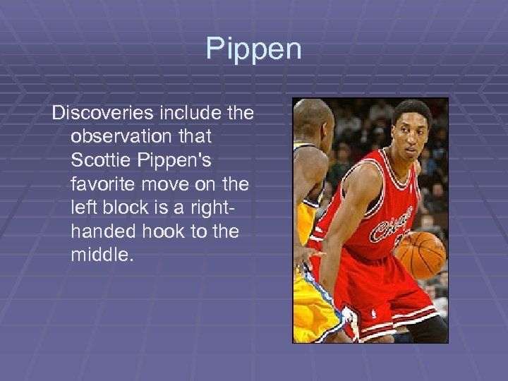 Pippen Discoveries include the observation that Scottie Pippen's favorite move on the left block