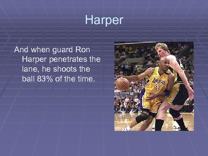 Harper And when guard Ron Harper penetrates the lane, he shoots the ball 83%