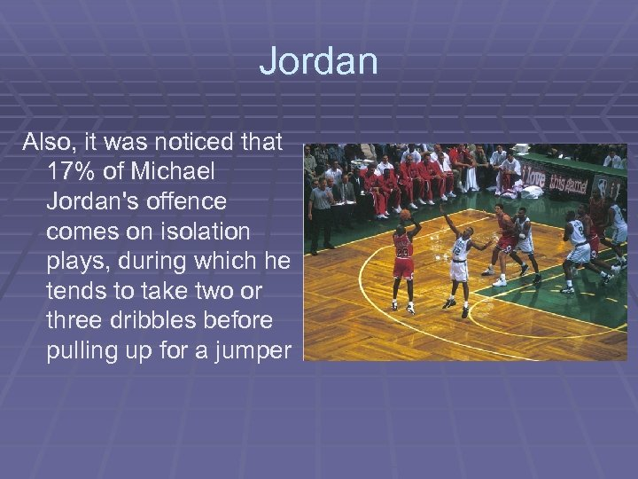 Jordan Also, it was noticed that 17% of Michael Jordan's offence comes on isolation
