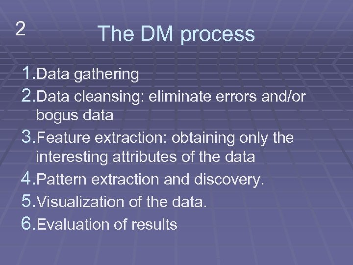 2 The DM process 1. Data gathering 2. Data cleansing: eliminate errors and/or bogus