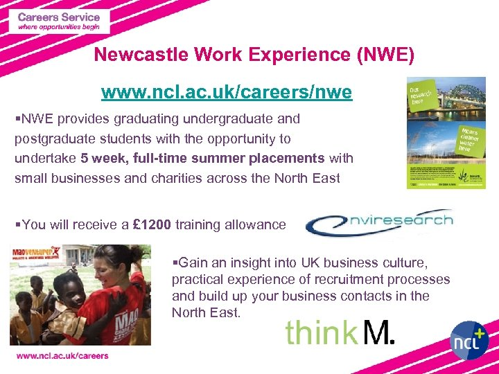 Newcastle Work Experience (NWE) www. ncl. ac. uk/careers/nwe §NWE provides graduating undergraduate and postgraduate