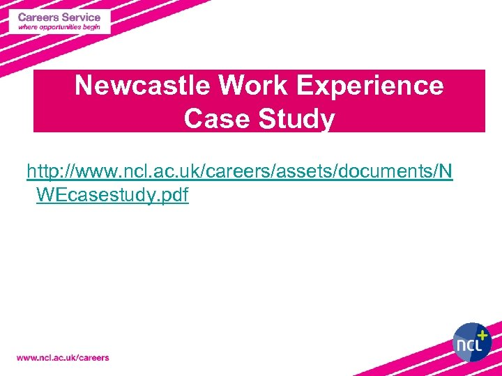 Newcastle Work Experience Case Study http: //www. ncl. ac. uk/careers/assets/documents/N WEcasestudy. pdf