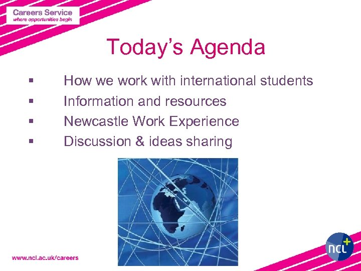 Today's Agenda § § How we work with international students Information and resources Newcastle