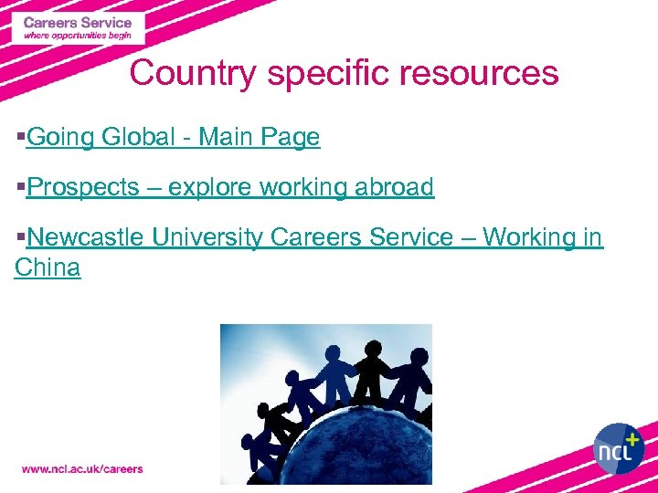 Country specific resources §Going Global - Main Page §Prospects – explore working abroad §Newcastle
