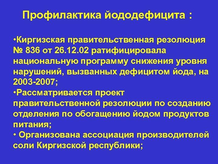 Профилактика йододефицита : • Киргизская правительственная резолюция № 836 от 26. 12. 02