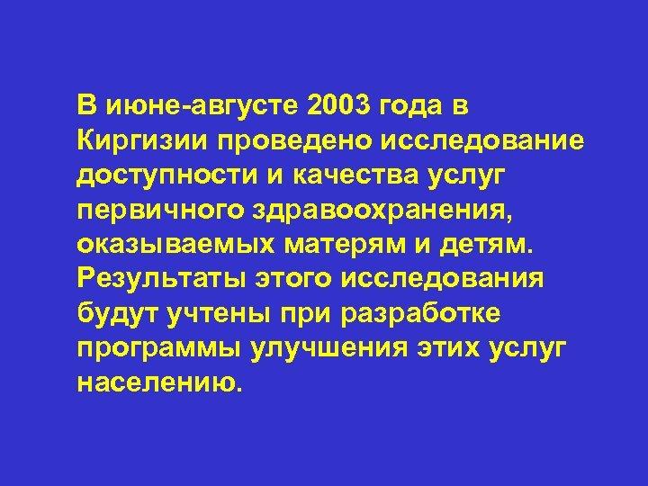 В июне-августе 2003 года в Киргизии проведено исследование доступности и качества услуг первичного здравоохранения,