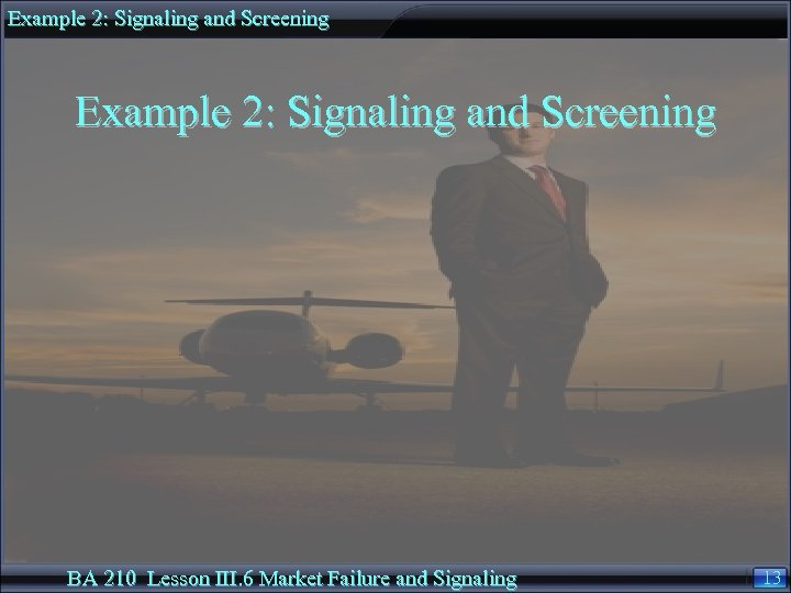 Example 2: Signaling and Screening BA 210 Lesson III. 6 Market Failure and Signaling
