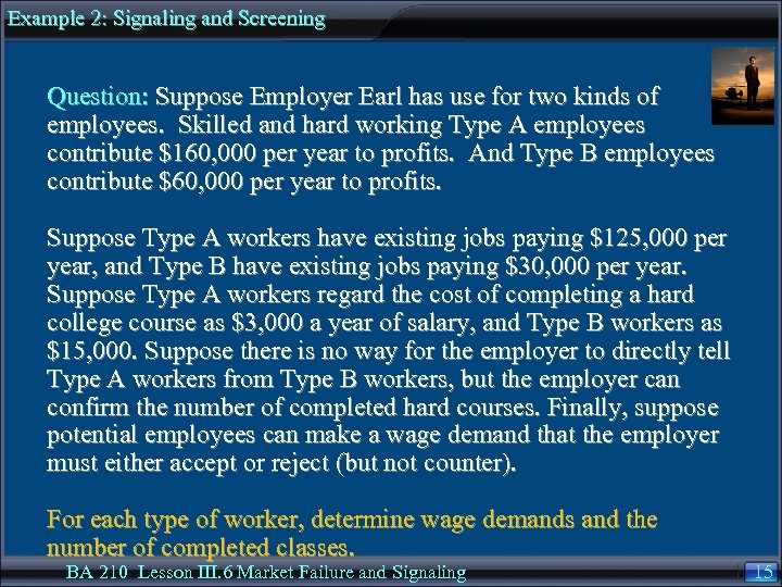 Example 2: Signaling and Screening Question: Suppose Employer Earl has use for two kinds