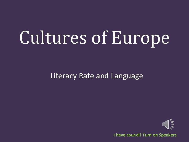 Cultures of Europe Literacy Rate and Language I have sound!! Turn on Speakers