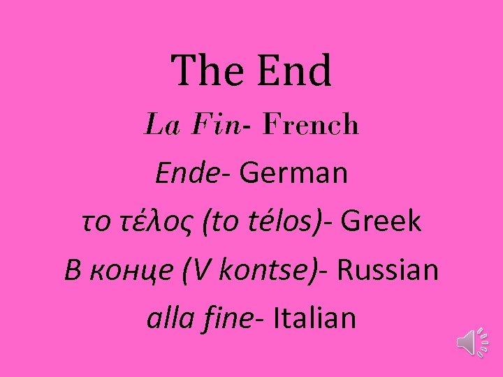 The End La Fin- French Ende- German το τέλος (to télos)- Greek В конце