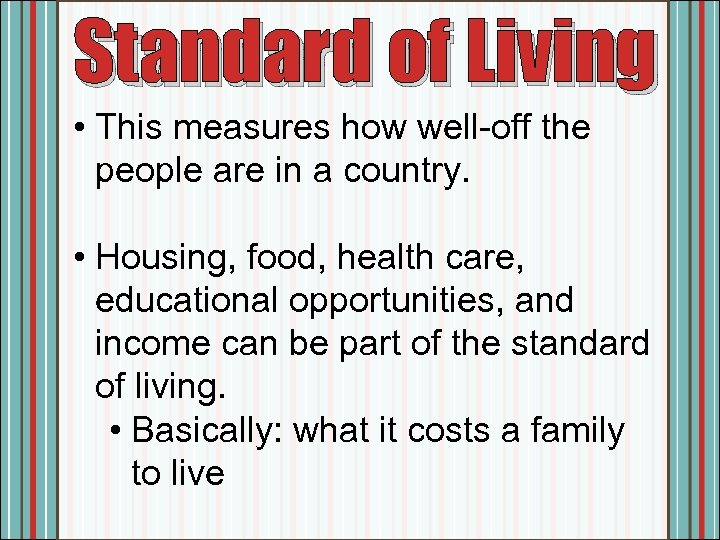 Standard of Living • This measures how well-off the people are in a country.