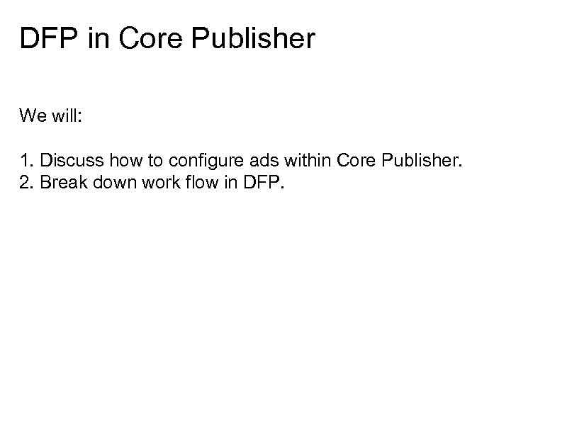 DFP in Core Publisher We will: 1. Discuss how to configure ads within Core
