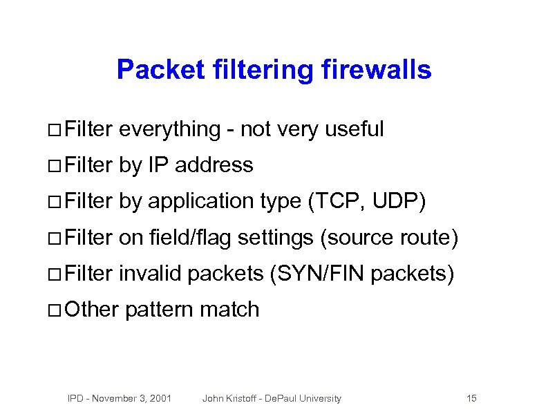 Packet filtering firewalls Filter everything - not very useful Filter by IP address Filter