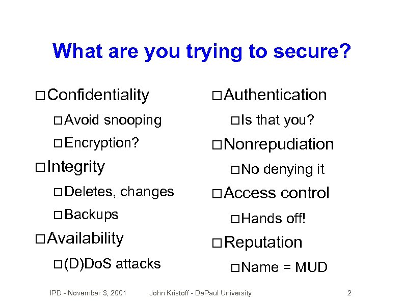 What are you trying to secure? Confidentiality Avoid Authentication snooping Encryption? that you? Nonrepudiation